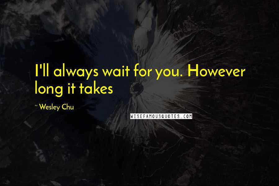 Wesley Chu quotes: I'll always wait for you. However long it takes