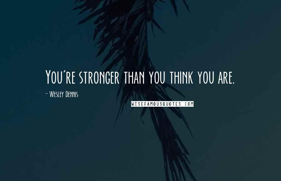 Wesley Dennis quotes: You're stronger than you think you are.