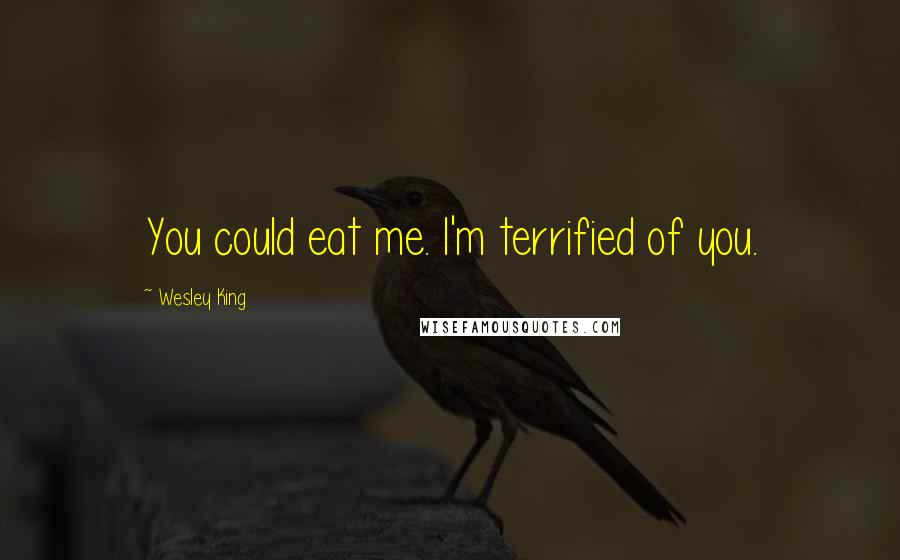 Wesley King quotes: You could eat me. I'm terrified of you.