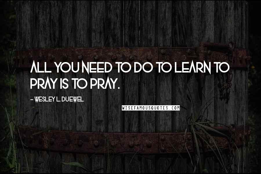 Wesley L. Duewel quotes: All you need to do to learn to pray is to pray.