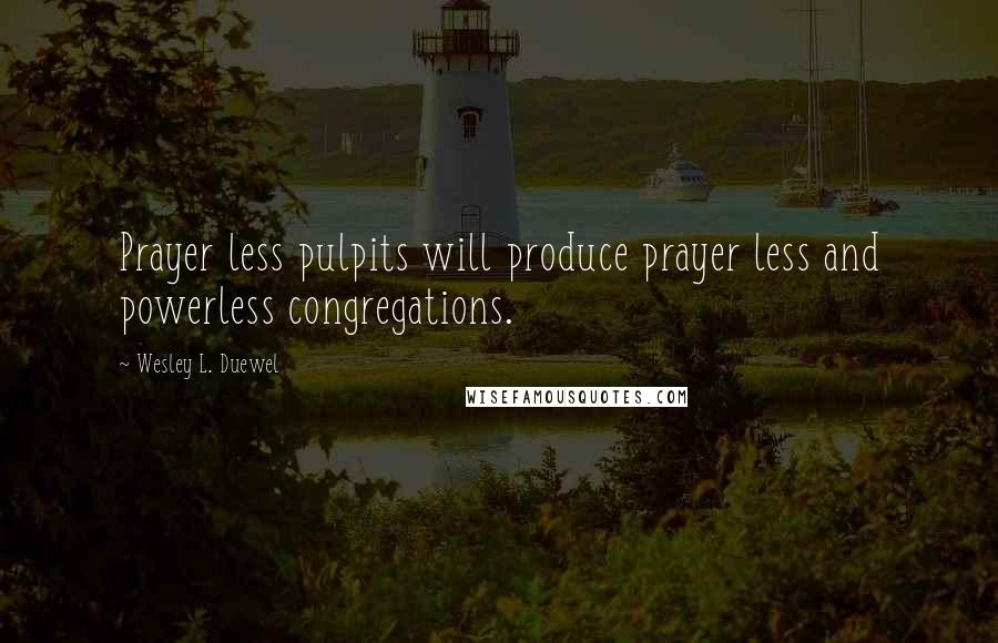 Wesley L. Duewel quotes: Prayer less pulpits will produce prayer less and powerless congregations.