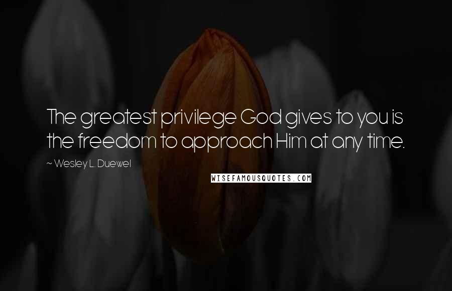 Wesley L. Duewel quotes: The greatest privilege God gives to you is the freedom to approach Him at any time.