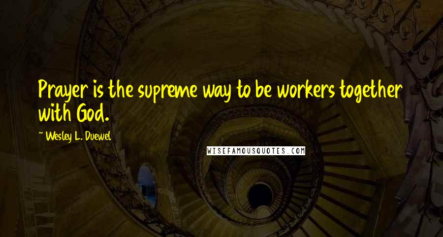 Wesley L. Duewel quotes: Prayer is the supreme way to be workers together with God.