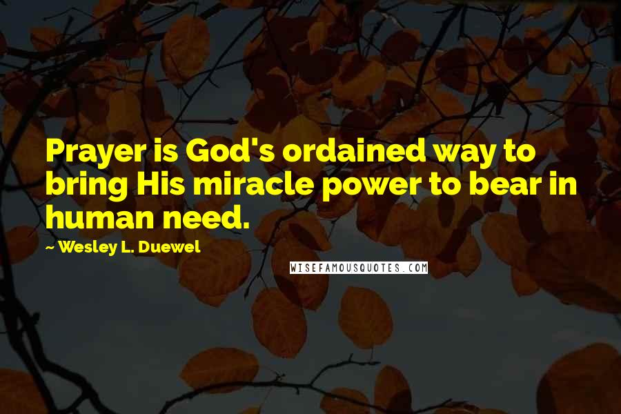 Wesley L. Duewel quotes: Prayer is God's ordained way to bring His miracle power to bear in human need.