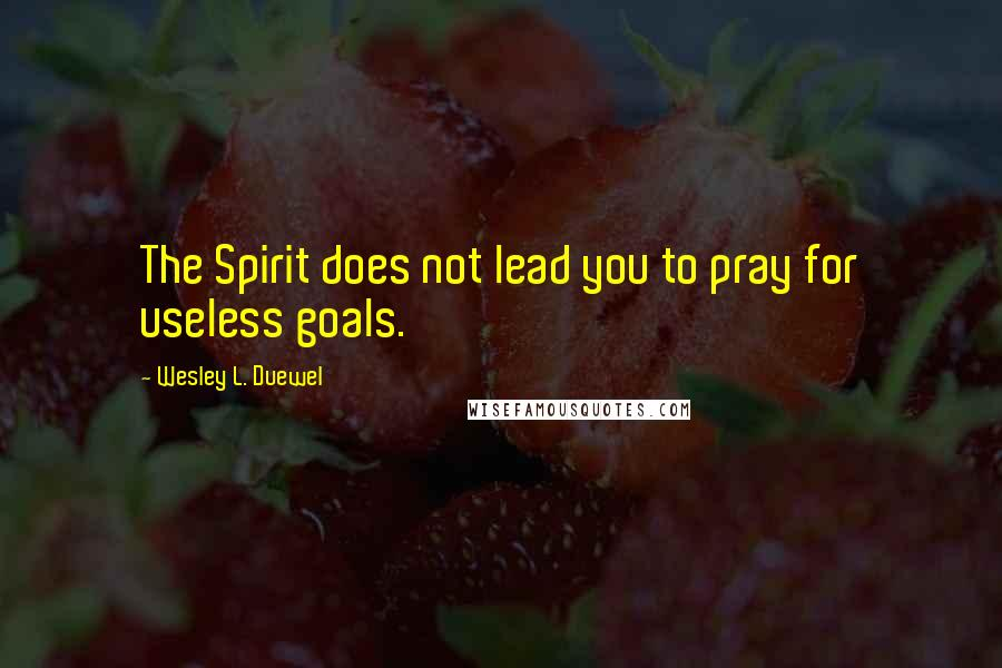 Wesley L. Duewel quotes: The Spirit does not lead you to pray for useless goals.