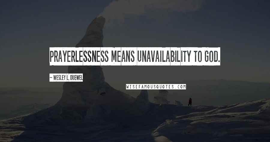 Wesley L. Duewel quotes: Prayerlessness means unavailability to God.