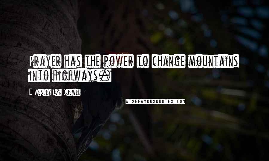 Wesley L. Duewel quotes: Prayer has the power to change mountains into highways.