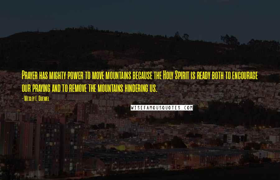 Wesley L. Duewel quotes: Prayer has mighty power to move mountains because the Holy Spirit is ready both to encourage our praying and to remove the mountains hindering us.
