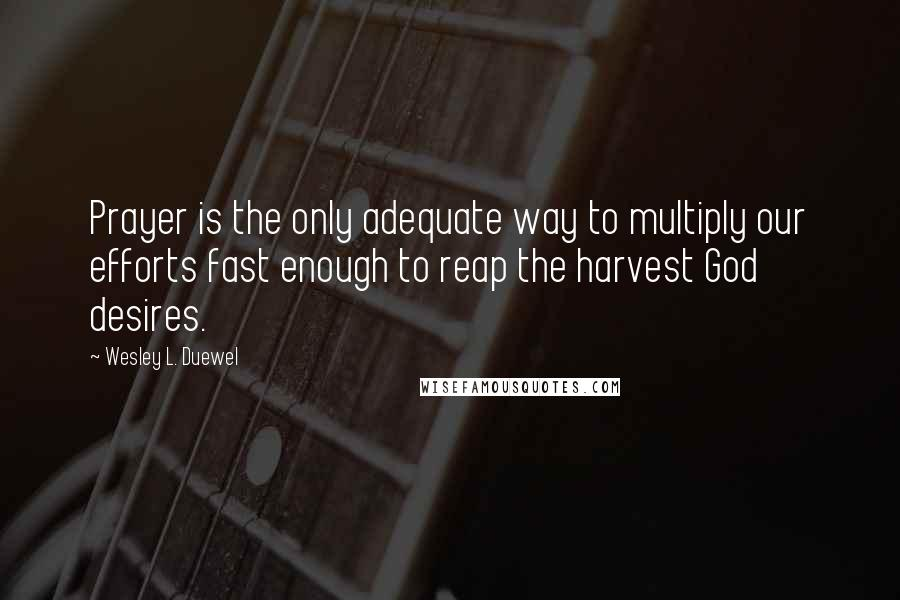 Wesley L. Duewel quotes: Prayer is the only adequate way to multiply our efforts fast enough to reap the harvest God desires.