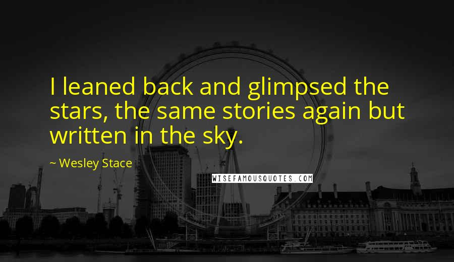 Wesley Stace quotes: I leaned back and glimpsed the stars, the same stories again but written in the sky.
