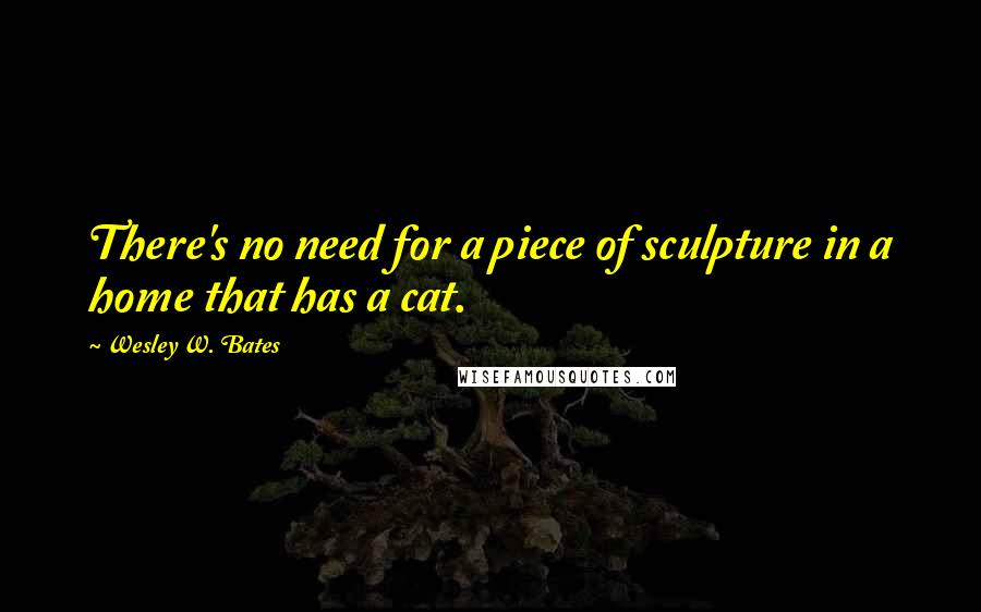 Wesley W. Bates quotes: There's no need for a piece of sculpture in a home that has a cat.