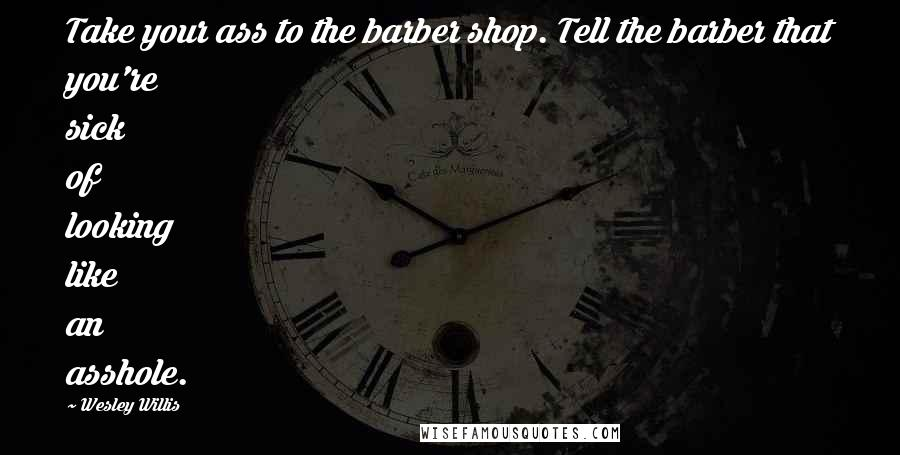 Wesley Willis quotes: Take your ass to the barber shop. Tell the barber that you're sick of looking like an asshole.