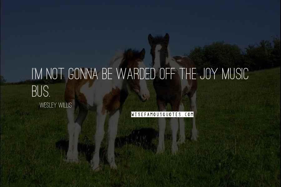 Wesley Willis quotes: I'm not gonna be warded off the joy music bus.