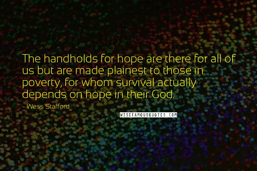 Wess Stafford quotes: The handholds for hope are there for all of us but are made plainest to those in poverty, for whom survival actually depends on hope in their God.