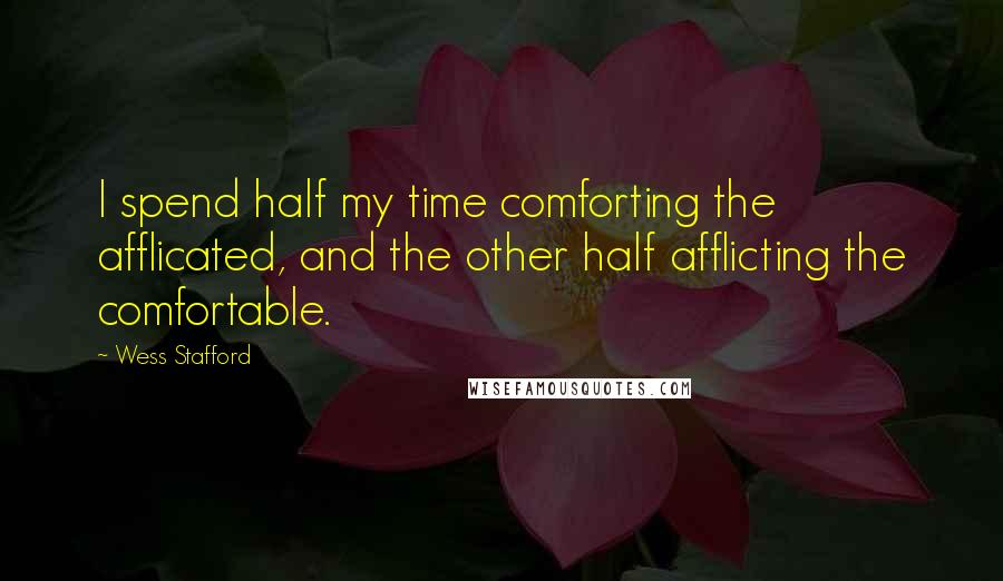 Wess Stafford quotes: I spend half my time comforting the afflicated, and the other half afflicting the comfortable.