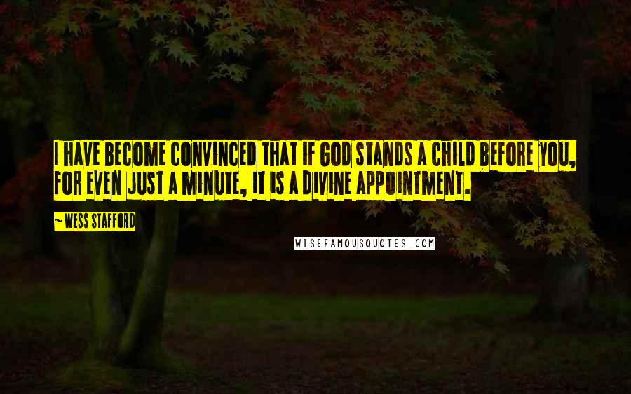 Wess Stafford quotes: I have become convinced that if God stands a child before you, for even just a minute, it is a divine appointment.