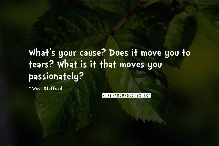 Wess Stafford quotes: What's your cause? Does it move you to tears? What is it that moves you passionately?