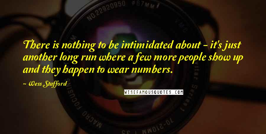 Wess Stafford quotes: There is nothing to be intimidated about - it's just another long run where a few more people show up and they happen to wear numbers.