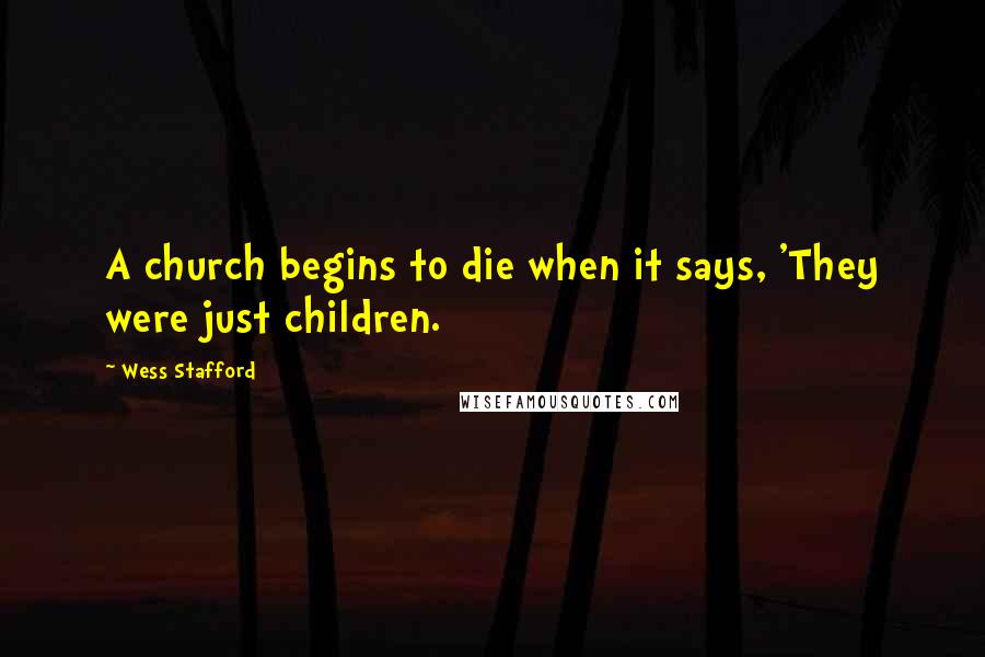 Wess Stafford quotes: A church begins to die when it says, 'They were just children.