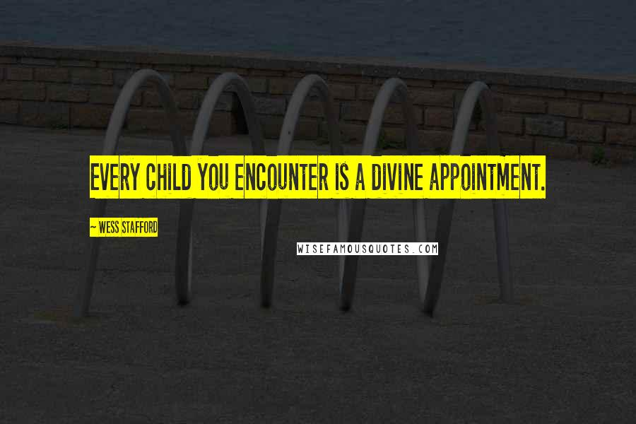 Wess Stafford quotes: Every child you encounter is a divine appointment.