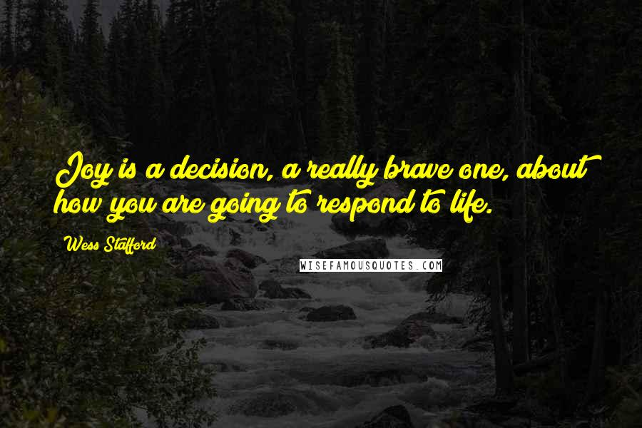Wess Stafford quotes: Joy is a decision, a really brave one, about how you are going to respond to life.