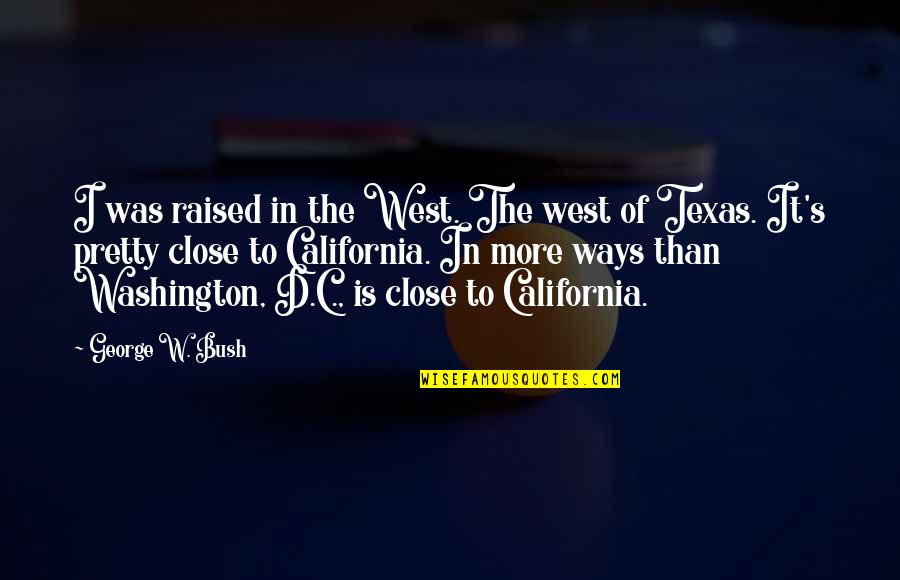 West Texas Quotes By George W. Bush: I was raised in the West. The west