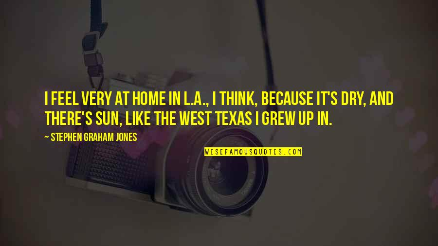 West Texas Quotes By Stephen Graham Jones: I feel very at home in L.A., I