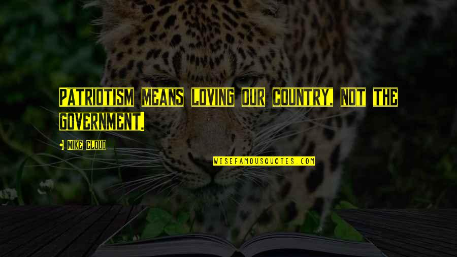 West Virginia Mountains Quotes By Mike Cloud: Patriotism means loving our country, not the government.