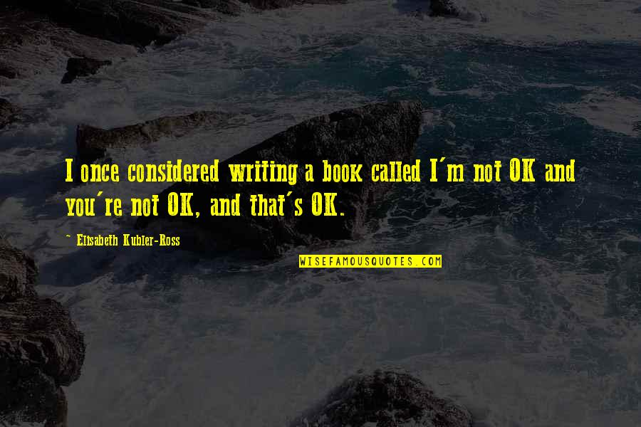 West Virginia University Quotes By Elisabeth Kubler-Ross: I once considered writing a book called I'm
