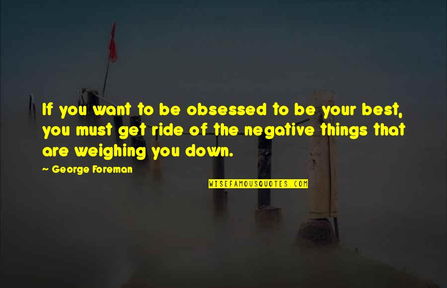 West Virginia University Quotes By George Foreman: If you want to be obsessed to be