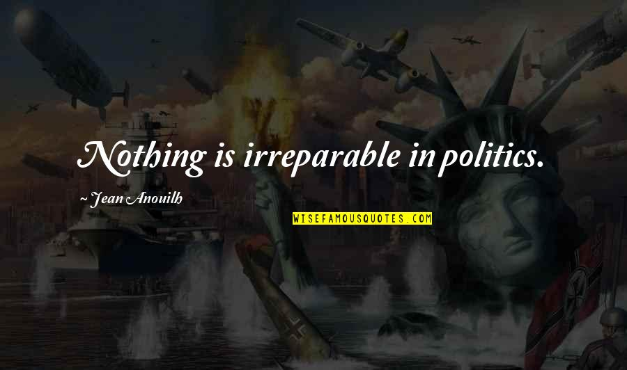 Westboro Baptist Church Quotes By Jean Anouilh: Nothing is irreparable in politics.