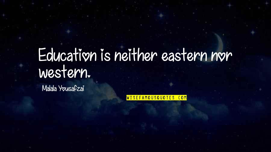 Western Education Quotes By Malala Yousafzai: Education is neither eastern nor western.