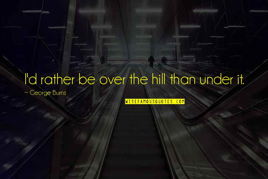 Western Medicine Quotes By George Burns: I'd rather be over the hill than under