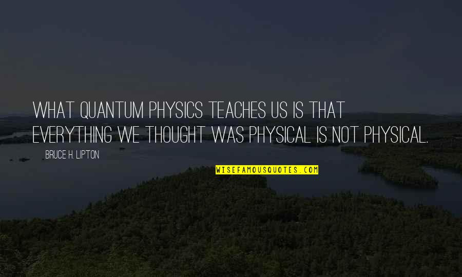 Western Saddle Quotes By Bruce H. Lipton: What quantum physics teaches us is that everything