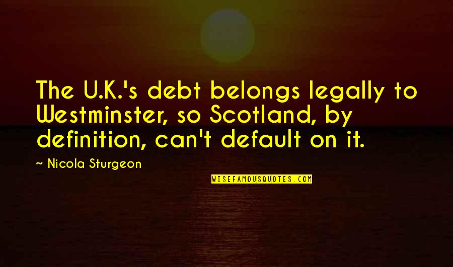 Westminster's Quotes By Nicola Sturgeon: The U.K.'s debt belongs legally to Westminster, so