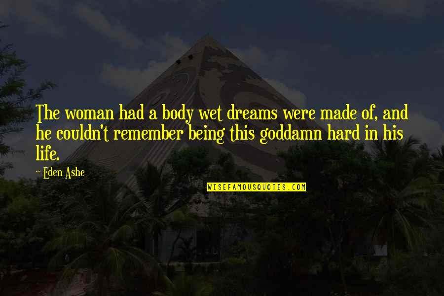 Wet Dreams Quotes By Eden Ashe: The woman had a body wet dreams were
