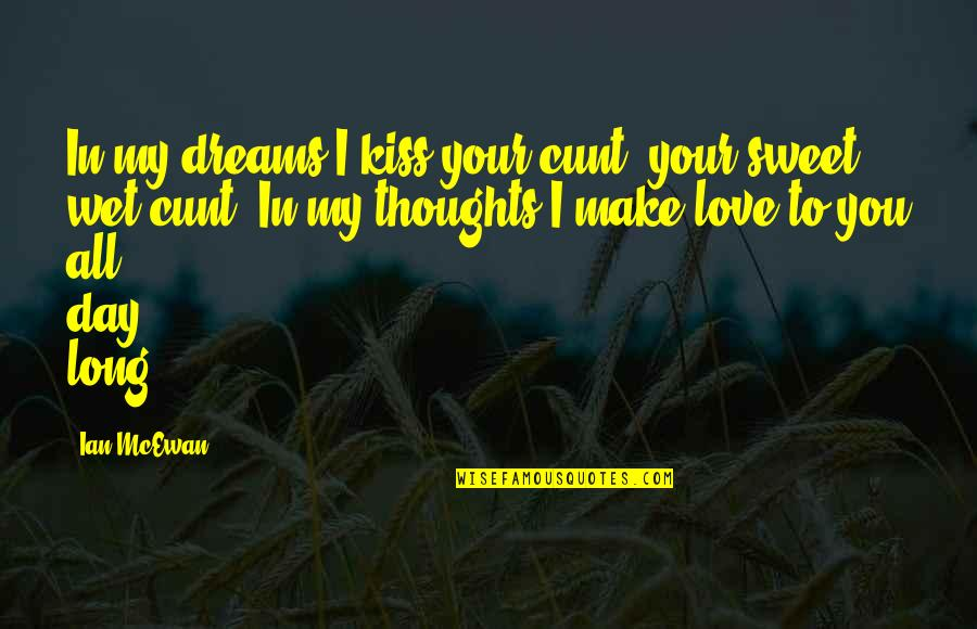 Wet Dreams Quotes By Ian McEwan: In my dreams I kiss your cunt, your