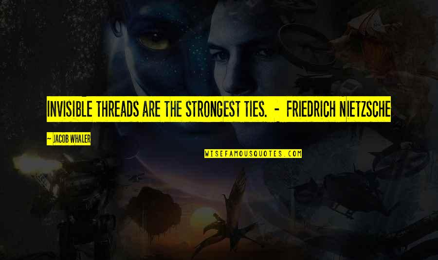 Whaler's Quotes By Jacob Whaler: Invisible threads are the strongest ties. - Friedrich