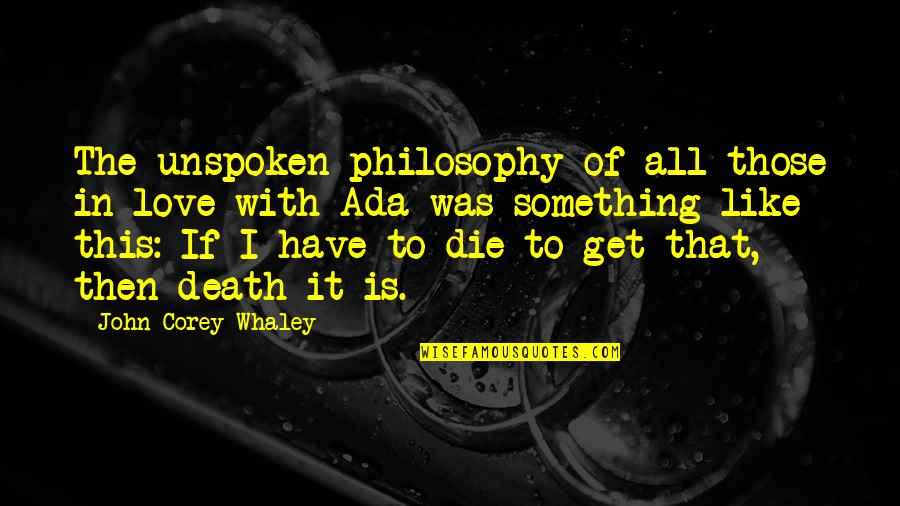 Whaley Quotes By John Corey Whaley: The unspoken philosophy of all those in love