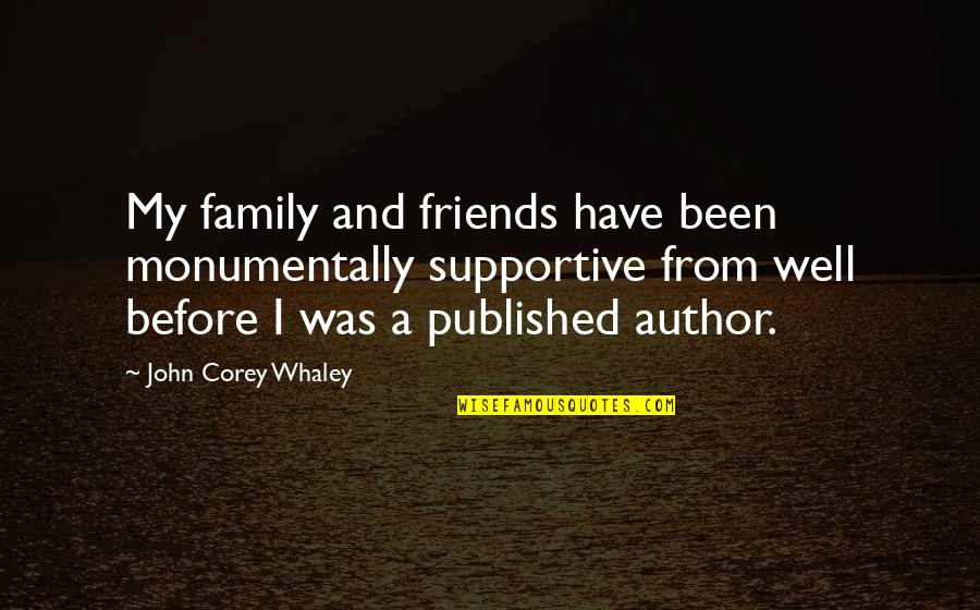 Whaley Quotes By John Corey Whaley: My family and friends have been monumentally supportive