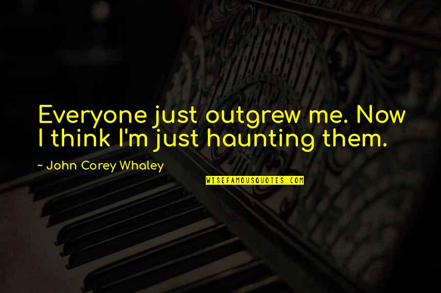Whaley Quotes By John Corey Whaley: Everyone just outgrew me. Now I think I'm