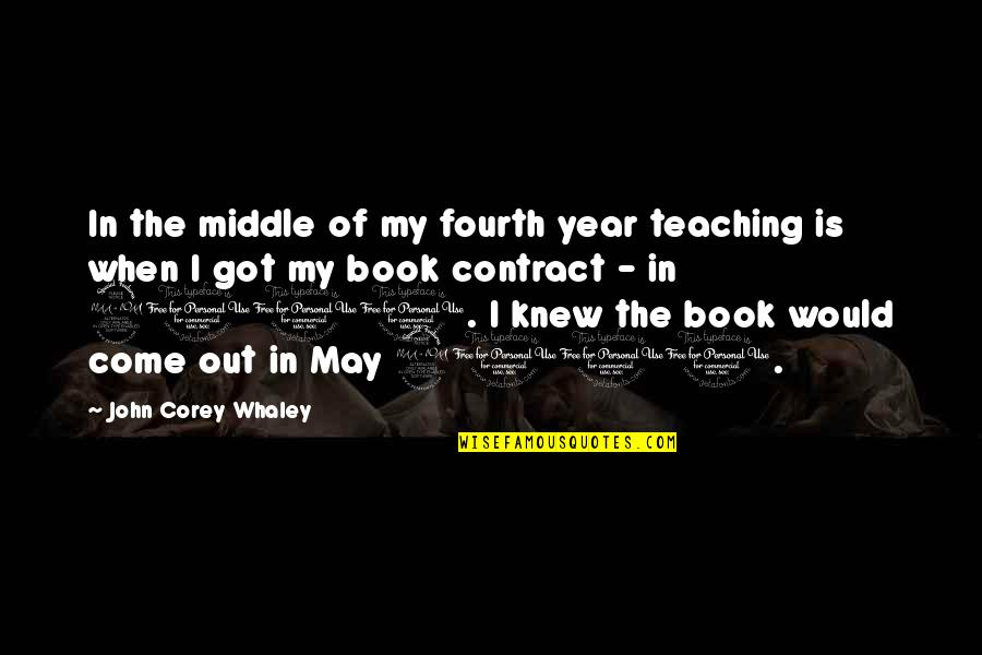 Whaley Quotes By John Corey Whaley: In the middle of my fourth year teaching