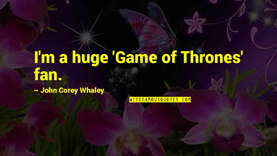Whaley Quotes By John Corey Whaley: I'm a huge 'Game of Thrones' fan.