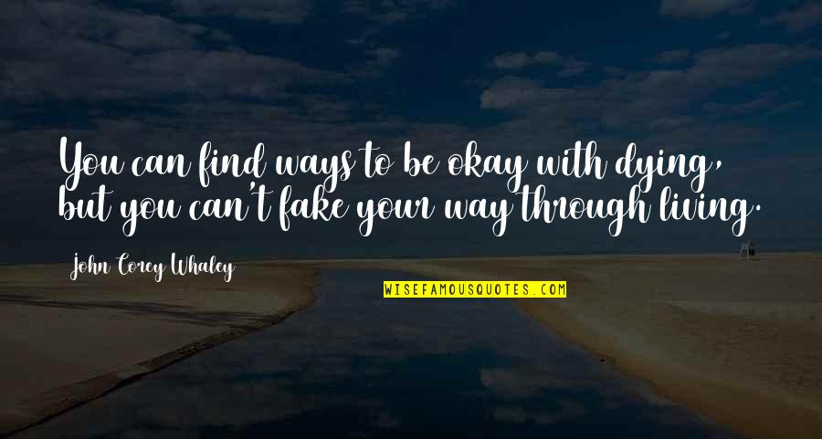 Whaley Quotes By John Corey Whaley: You can find ways to be okay with