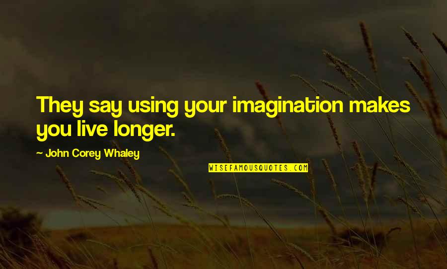 Whaley Quotes By John Corey Whaley: They say using your imagination makes you live