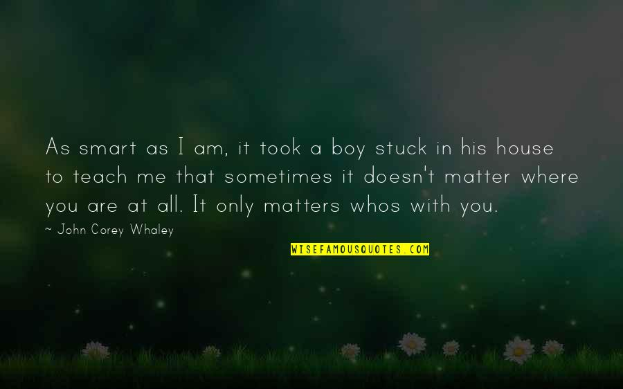 Whaley Quotes By John Corey Whaley: As smart as I am, it took a