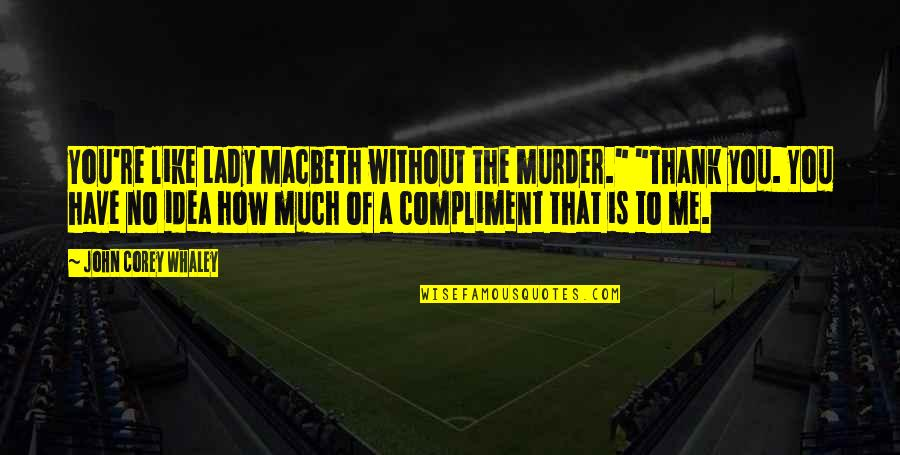 """Whaley Quotes By John Corey Whaley: You're like Lady Macbeth without the murder."""" """"Thank"""