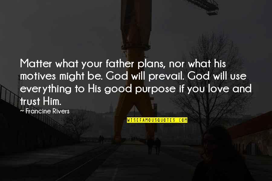 What A Good Father Is Quotes By Francine Rivers: Matter what your father plans, nor what his