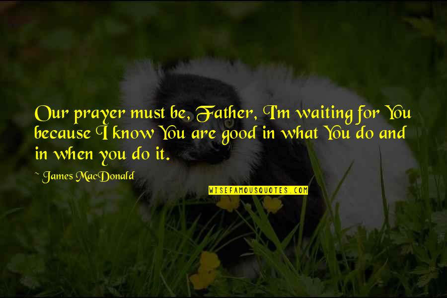What A Good Father Is Quotes By James MacDonald: Our prayer must be, Father, I'm waiting for