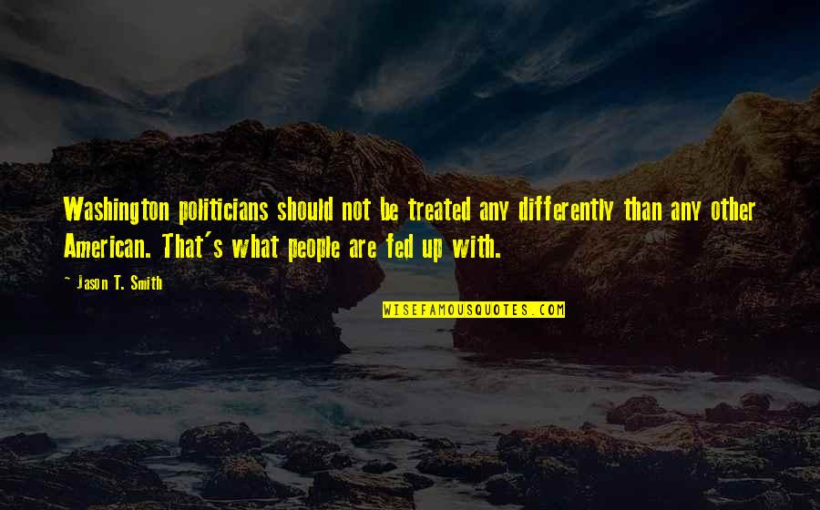 What Are American Quotes By Jason T. Smith: Washington politicians should not be treated any differently